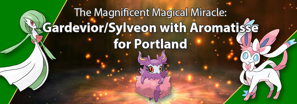 The Magnificent Magical Miracle: Gardevoir/Sylveon with Aromatisse for Portland